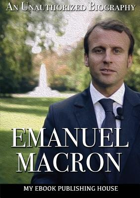 Emmanuel Macron: An Unauthorized Biography Cover Image