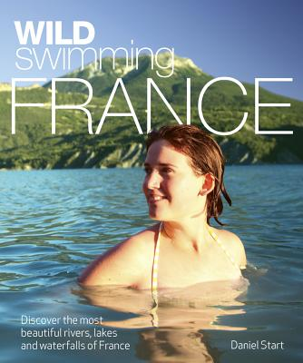 Wild Swimming France: Discover the Most Beautiful Rivers, Lakes and Waterfalls of France Cover Image