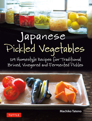 Japanese Pickled Vegetables: 129 Homestyle Recipes for Traditional Brined, Vinegared and Fermented Pickles Cover Image