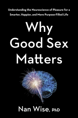 Why Good Sex Matters: Understanding the Neuroscience of Pleasure for a Smarter, Happier, and More Purpose-Filled Life Cover Image