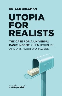 Utopia for Realists: The Case for a Universal Basic Income, Open Borders, and a 15-Hour Workweek Cover Image