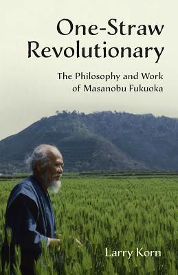 One-Straw Revolutionary: The Philosophy and Work of Masanobu Fukuoka Cover Image