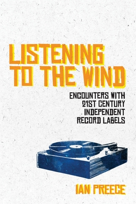 Listening to the Wind: Encounters with 21st Century Independent Record Labels Cover Image