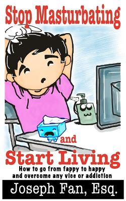 Stop Masturbating and Start Living: How to go from fappy to happy and overcome any vice or addiction Cover Image