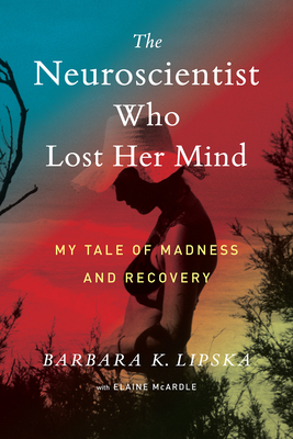 The Neuroscientist Who Lost Her Mind: My Tale of Madness and Recovery Cover Image