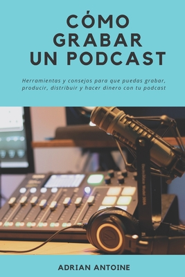 Como grabar un Podcast: todo lo que necesitas para producir, distribuir y hacer dinero con tu podcast Cover Image