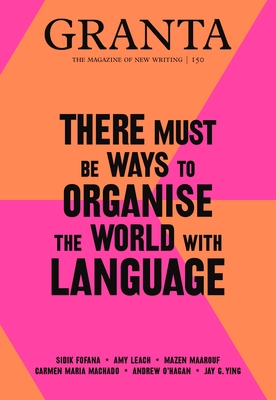 Granta 150: There Must Be Ways to Organise the World with Language (Magazine of New Writing #150) Cover Image