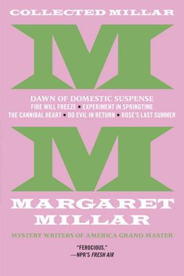 Collected Millar: The Dawn of Domestic Suspense: Fire Will Freeze; Experiment in Springtime; The Cannibal Heart; Do Evil in Return; Rose's Last Summer Cover Image