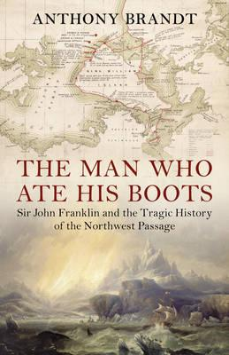 Man Who Ate His Boots: Sir John Franklin and the Tragic History of the Northwest Passage Cover Image