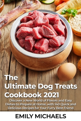 The Ultimate Dog Treats Cookbook 2021: Discover a New World of Flavors and Easy Dishes to Prepare at Home, with 140 Quick and Delicious Recipes for Yo Cover Image