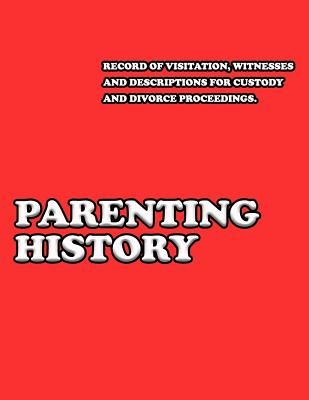 Parenting History: Record of Visitation, Witnesses and Descriptions for Custody and Divorce Proceedings Cover Image