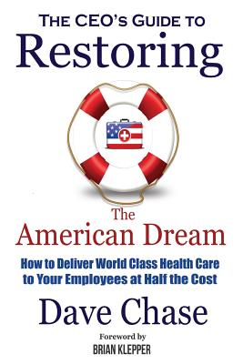 CEO's Guide to Restoring the American Dream: How to Deliver World Class Healthcare to Your Employees at Half the Cost Cover Image
