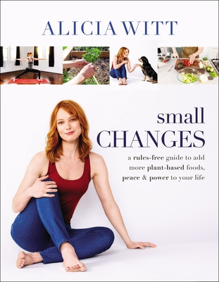 Small Changes: A Rules-Free Guide to Add More Plant-Based Foods, Peace and Power to Your Life Cover Image