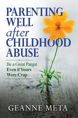 Parenting Well After Childhood Abuse: Be a Great Parent Even if Yours Were Crap Cover Image
