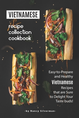 Vietnamese Recipe Collection Cookbook: Easy-to-Prepare and Healthy Vietnamese Recipes that are Sure to Delight Your Taste buds! Cover Image