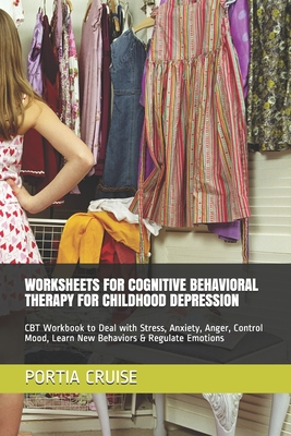 Worksheets for Cognitive Behavioral Therapy for Childhood Depression: CBT Workbook to Deal with Stress, Anxiety, Anger, Control Mood, Learn New Behavi Cover Image