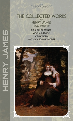 The Collected Works of Henry James, Vol. 10 (of 18): The Spoils of Poynton; Views and Reviews; Within the Rim; Notes of a Son and Brother Cover Image