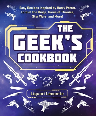 The Geek's Cookbook: Easy Recipes Inspired by Harry Potter, Lord of the Rings, Game of Thrones, Star Wars, and More! Cover Image