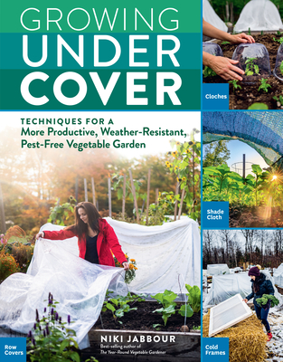 Growing Under Cover: Techniques for a More Productive, Weather-Resistant, Pest-Free Vegetable Garden Cover Image