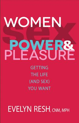 Women, Sex, Power, And Pleasure: Getting the Life (and Sex) You Want Cover Image