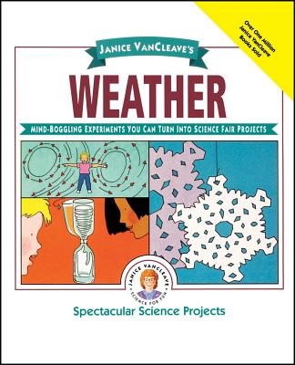 Janice Vancleave's Weather: Mind-Boggling Experiments You Can Turn Into Science Fair Projects (Spectacular Science Project #9) Cover Image