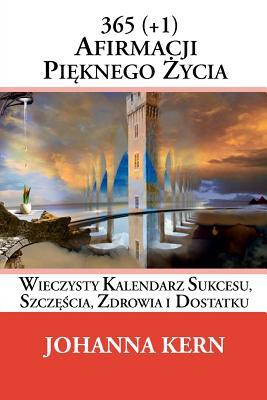 365 (+1) Afirmacji Pieknego Zycia: Wieczysty Kalendarz Sukcesu, Szczescia, Zdrowia I Dostatku Cover Image