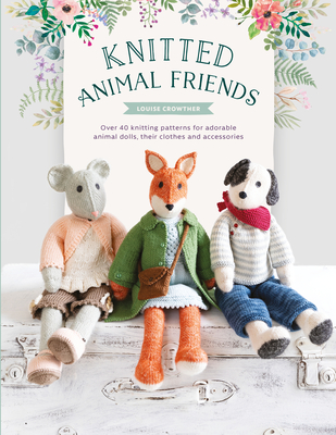 Knitted Animal Friends: Over 40 Knitting Patterns for Adorable Animal Dolls, Their Clothes and Accessories Cover Image