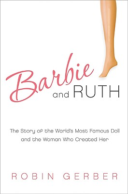 Barbie and Ruth: The Story of the World's Most Famous Doll and the Woman Who Created Her Cover Image