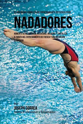 El Programa Completo de Entrenamiento de Fuerza para Nadadores: Aumente su resistencia, velocidad, agilidad, y fortaleza, a traves del entrenamiento d Cover Image