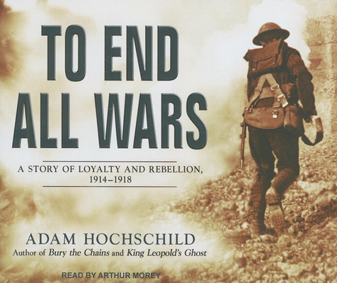 To End All Wars: A Story of Loyalty and Rebellion, 1914-1918 Cover Image
