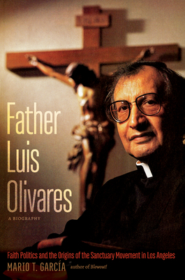 Father Luis Olivares, a Biography: Faith Politics and the Origins of the Sanctuary Movement in Los Angeles Cover Image