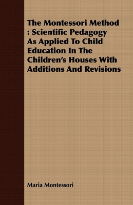 The Montessori Method: Scientific Pedagogy as Applied to Child Education in the Children's Houses with Additions and Revisions Cover Image