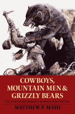 Cowboys, Mountain Men, and Grizzly Bears: Fifty of the Grittiest Moments in the History of the Wild West Cover Image