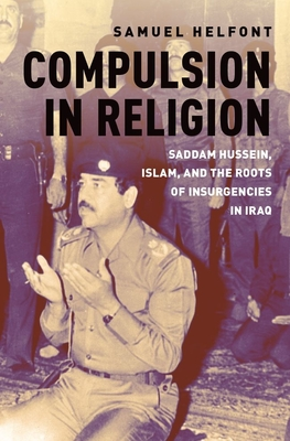 Compulsion in Religion: Saddam Hussein, Islam, and the Roots of Insurgencies in Iraq Cover Image