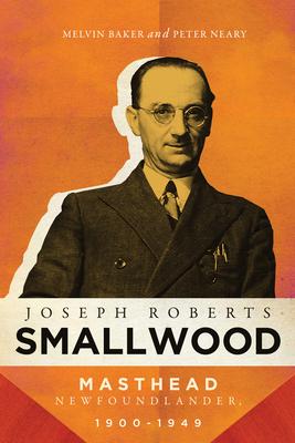 Joseph Roberts Smallwood: Masthead Newfoundlander, 1900-1949 Cover Image