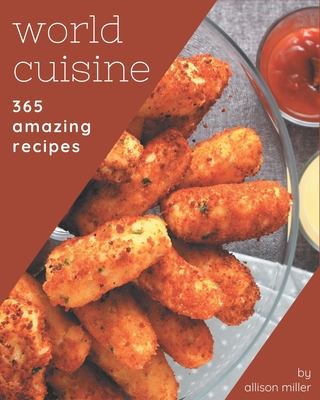 365 Amazing World Cuisine Recipes: Greatest World Cuisine Cookbook of All Time Cover Image