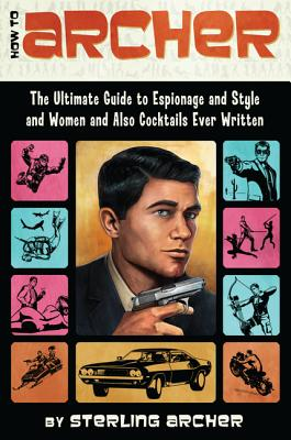 How to Archer: The Ultimate Guide to Espionage and Style and Women and Also Cocktails Ever Written Cover Image