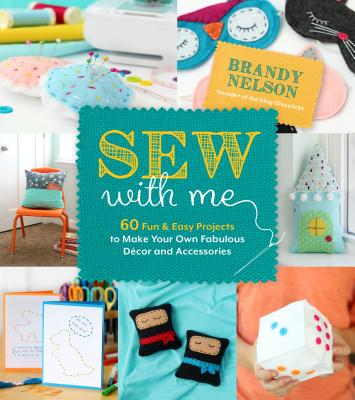 Sew With Me: 60 Fun & Easy Projects to Make Your Own Fabulous Décor and Accessories Cover Image