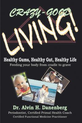 Crazy-Good Living: Healthy Gums, Healthy Gut, Healthy Life Cover Image
