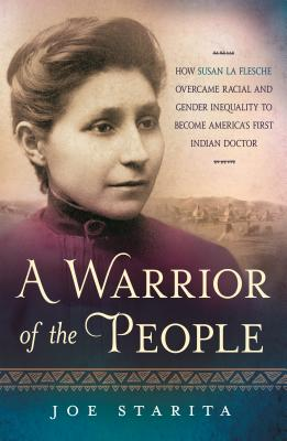 A Warrior of the People: How Susan La Flesche Overcame Racial and Gender Inequality to Become America's First Indian Doctor Cover Image