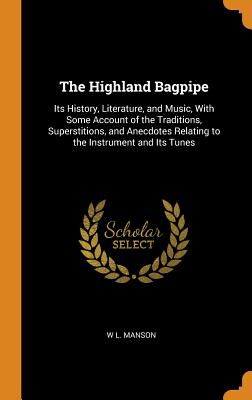 The Highland Bagpipe: Its History, Literature, and Music, with Some Account of the Traditions, Superstitions, and Anecdotes Relating to the Cover Image