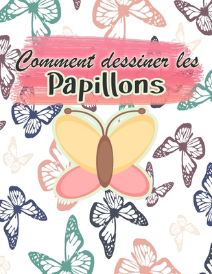 Comment dessiner les papillons: Activité de dessin pour toute la famille Un guide étape par étape pour dessiner des papillons Le petit guide des papil Cover Image