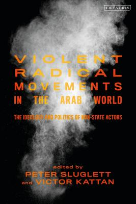 Violent Radical Movements in the Arab World: The Ideology and Politics of Non-State Actors (Library of Modern Middle East Studies) cover