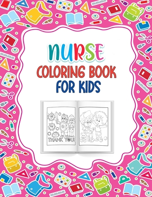 Nurse Coloring Book for Kids: A Great Way to Say Thank You Nurses Perfect Gift for kids Ages 4-10 Best for Nurse or Doctors Children Who Love Nurses Cover Image