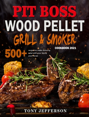Pit Boss Wood Pellet Grill & Smoker Cookbook 2021: 500+ recipes to make stunning meal with your family and friends Cover Image