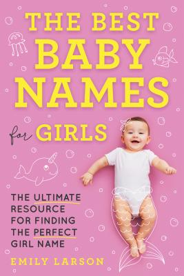 The Best Baby Names for Girls: The Ultimate Resource for Finding the Perfect Girl Name Cover Image