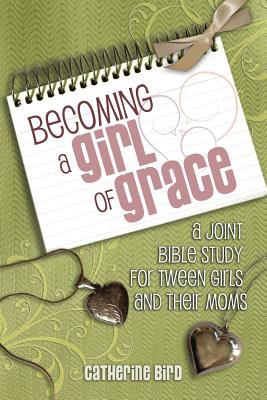 Becoming a Girl of Grace: A Joint Bible Study for Tween Girls and Their Moms Cover Image
