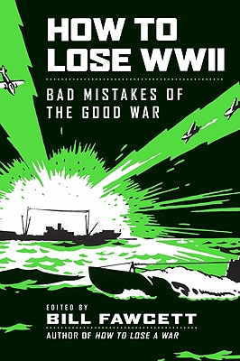 How to Lose WWII: Bad Mistakes of the Good War Cover Image