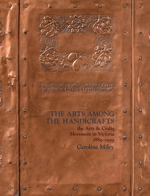 The Arts among the Handicrafts: the Arts and Crafts Movement in Victoria 1889-1929 Cover Image