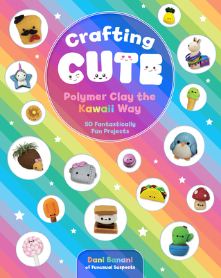 Crafting Cute: Polymer Clay the Kawaii Way: 50 Fantastically Fun Projects Cover Image